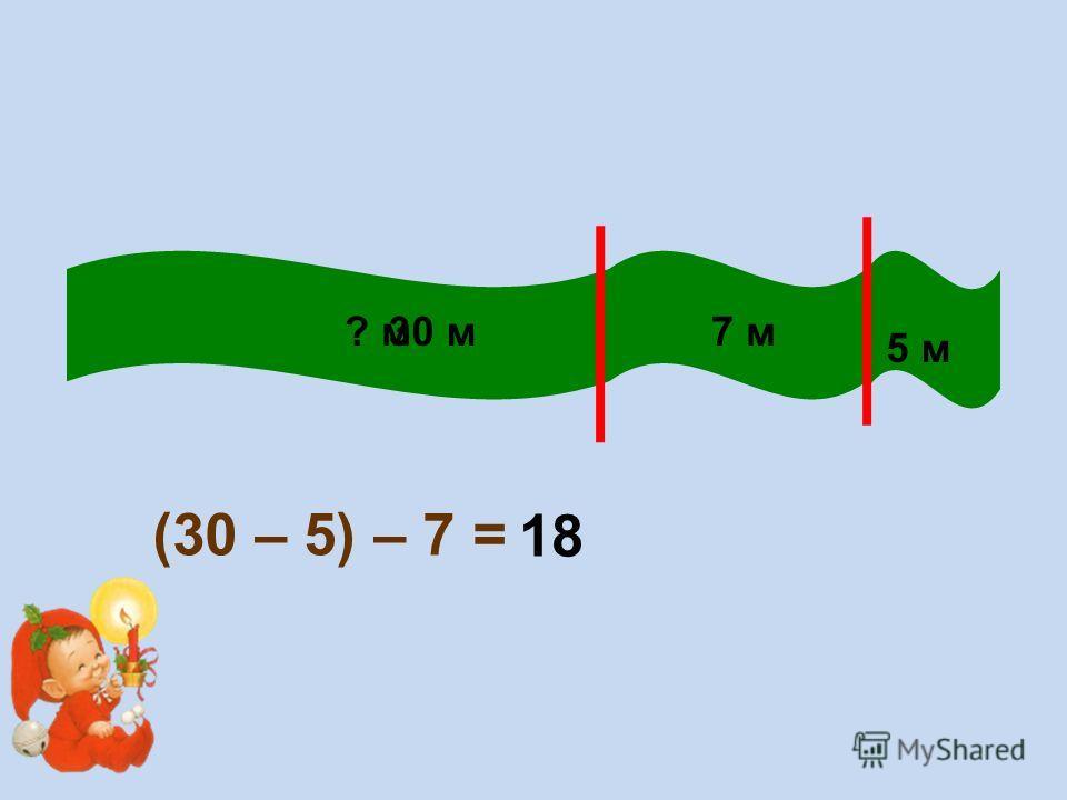 30 м 5 м 7 м? м (30 – 5) – 7 = 18