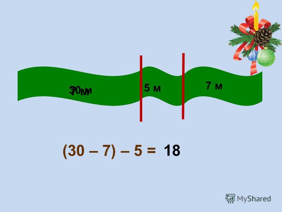 5 м 30 м 7 м (30 – 7) – 5 = ? м 18