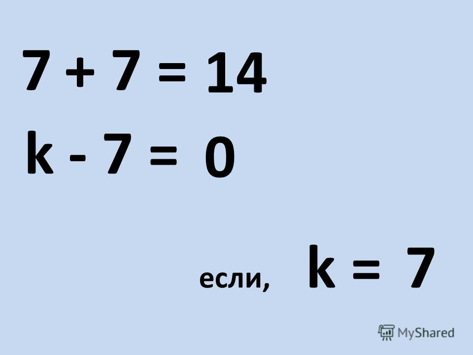 + 7 =7 - 7 =k если, k = 7 14 0