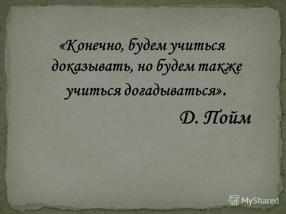 «Конечно, будем учиться доказывать, но будем также учиться догадываться». Д. Пойм