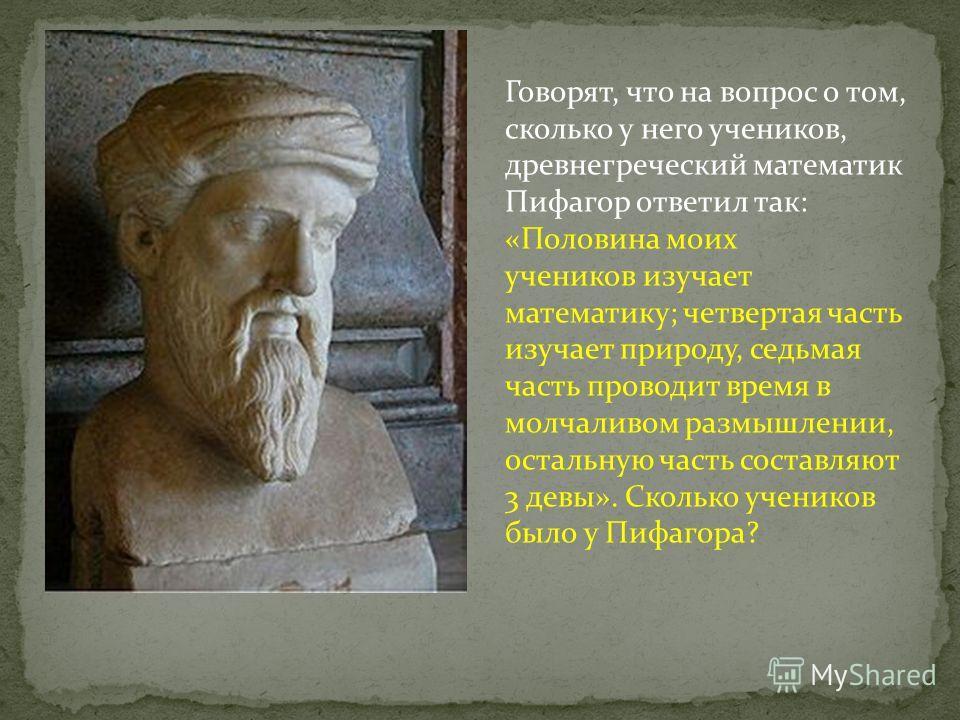 Говорят, что на вопрос о том, сколько у него учеников, древнегреческий математик Пифагор ответил так: «Половина моих учеников изучает математику; четвертая часть изучает природу, седьмая часть проводит время в молчаливом размышлении, остальную часть