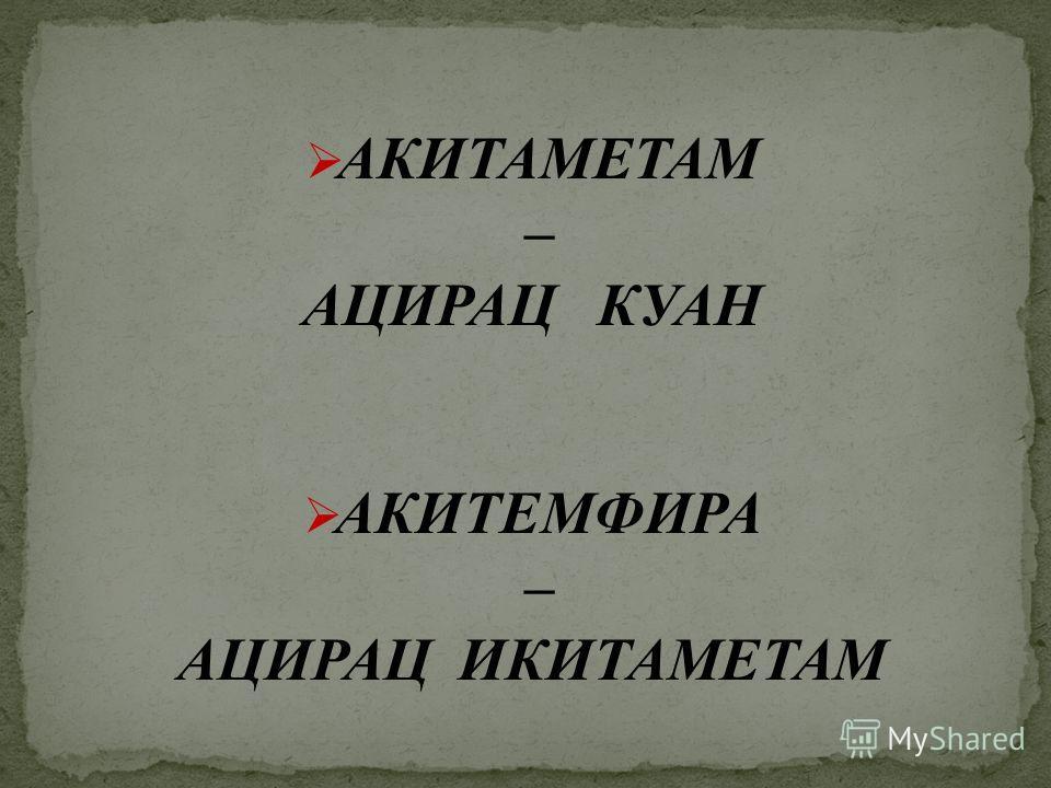 АКИТАМЕТАМ – АЦИРАЦ КУАН АКИТЕМФИРА – АЦИРАЦ ИКИТАМЕТАМ