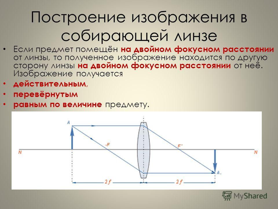 Построение изображения в собирающей линзе Если предмет помещён на двойном фокусном расстоянии от линзы, то полученное изображение находится по другую сторону линзы на двойном фокусном расстоянии от неё. Изображение получается действительным, перевёрн