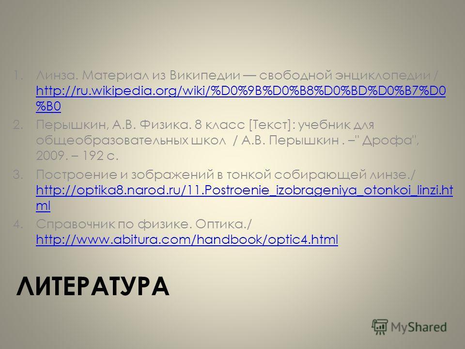 ЛИТЕРАТУРА 1.Линза. Материал из Википедии свободной энциклопедии / http://ru.wikipedia.org/wiki/%D0%9B%D0%B8%D0%BD%D0%B7%D0 %B0 http://ru.wikipedia.org/wiki/%D0%9B%D0%B8%D0%BD%D0%B7%D0 %B0 2.Перышкин, А.В. Физика. 8 класс [Текст]: учебник для общеобр