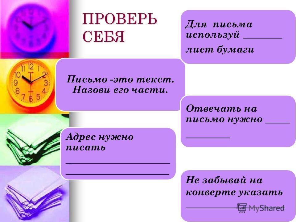 ПРОВЕРЬ СЕБЯ Письмо -это текст. Назови его части. Для письма используй ________ лист бумаги Отвечать на письмо нужно _____ _________ Адрес нужно писать _ ____________________ _____________________ Не забывай на конверте указать ____________________