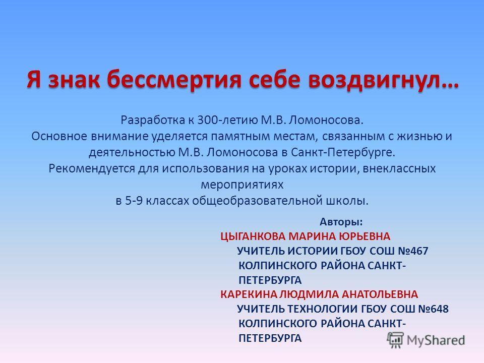 Я знак бессмертия себе воздвигнул… Разработка к 300-летию М.В. Ломоносова. Основное внимание уделяется памятным местам, связанным с жизнью и деятельностью М.В. Ломоносова в Санкт-Петербурге. Рекомендуется для использования на уроках истории, внекласс
