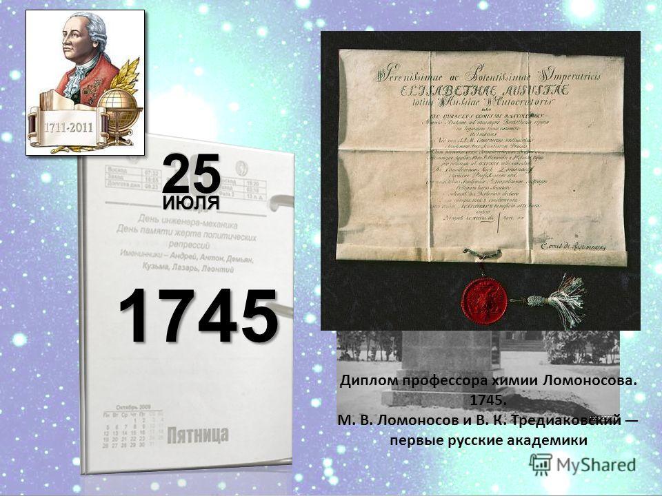 8 января 1742 25ИЮЛЯ 1745 Диплом профессора химии Ломоносова. 1745. М. В. Ломоносов и В. К. Тредиаковский первые русские академики