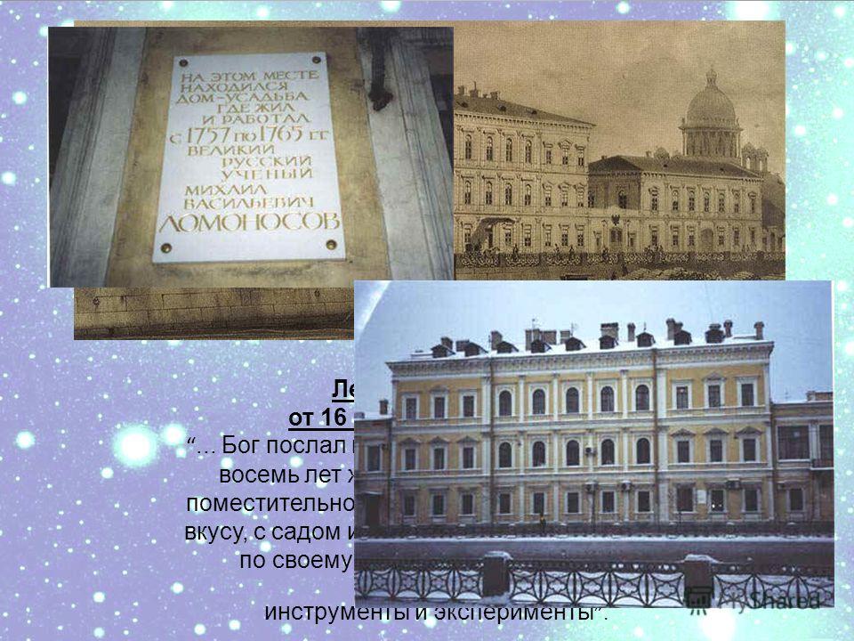 Ломоносов Леонарду Эйлеру от 16 февраля 1765 года:... Бог послал мне собственный дом, и я уже восемь лет живу в центре Петербурга в поместительном доме, устроенном по моему вкусу, с садом и лабораторией и делаю в нем по своему благоусмотрению всякие