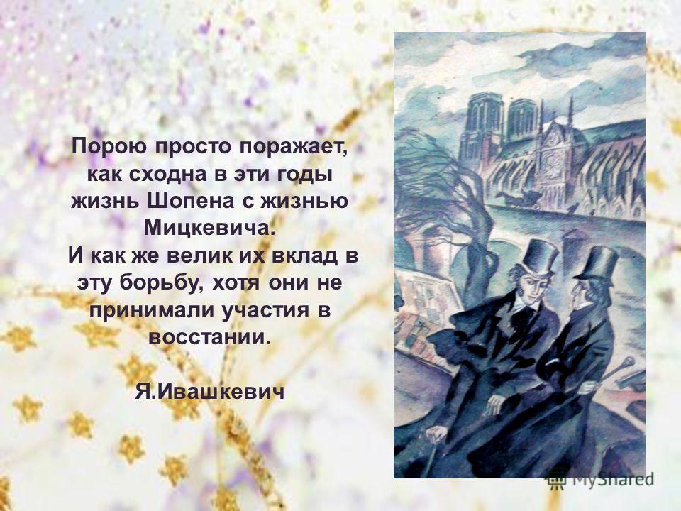 Порою просто поражает, как сходна в эти годы жизнь Шопена с жизнью Мицкевича. И как же велик их вклад в эту борьбу, хотя они не принимали участия в восстании. Я.Ивашкевич