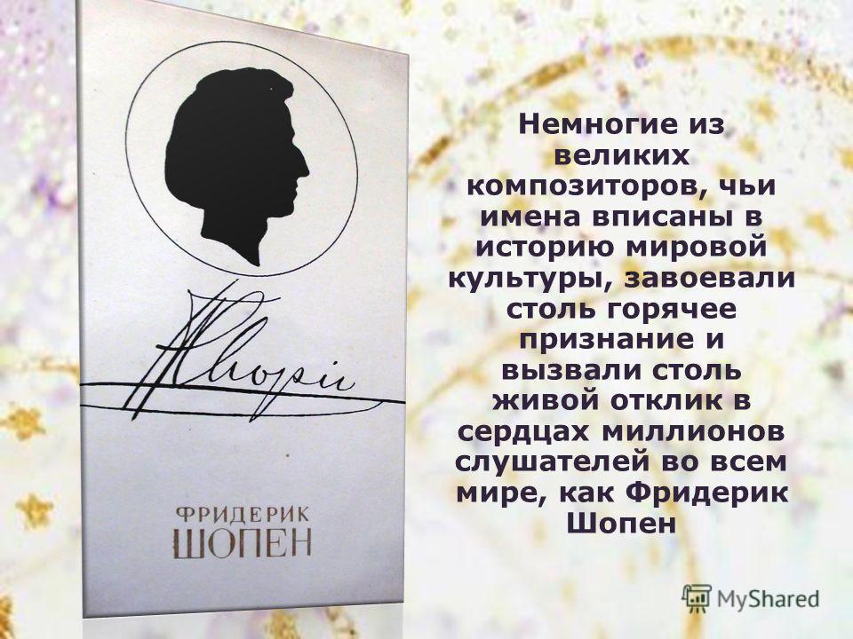 Немногие из великих композиторов, чьи имена вписаны в историю мировой культуры, завоевали столь горячее признание и вызвали столь живой отклик в сердцах миллионов слушателей во всем мире, как Фридерик Шопен.