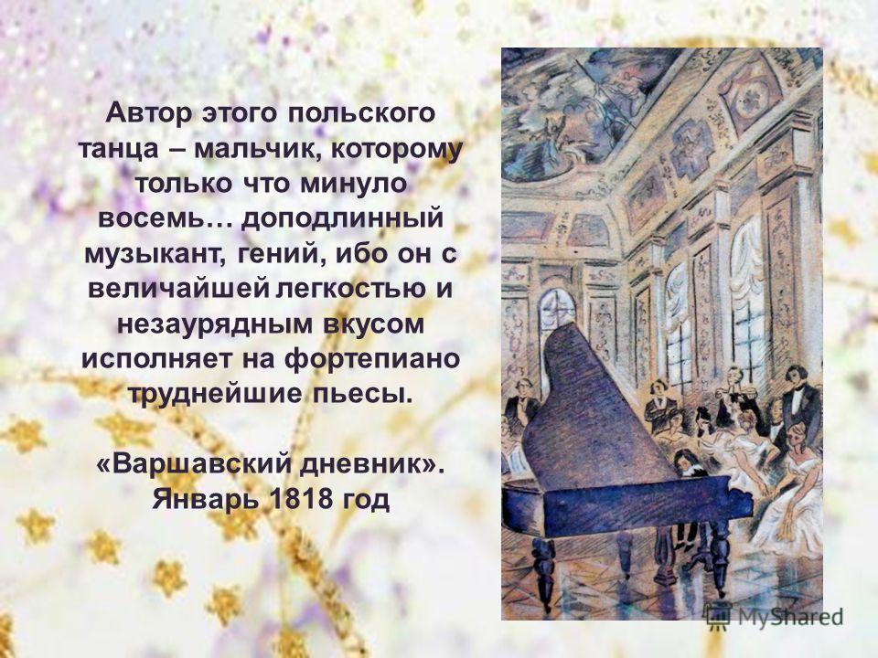 Автор этого польского танца – мальчик, которому только что минуло восемь… доподлинный музыкант, гений, ибо он с величайшей легкостью и незаурядным вкусом исполняет на фортепиано труднейшие пьесы. «Варшавский дневник». Январь 1818 год