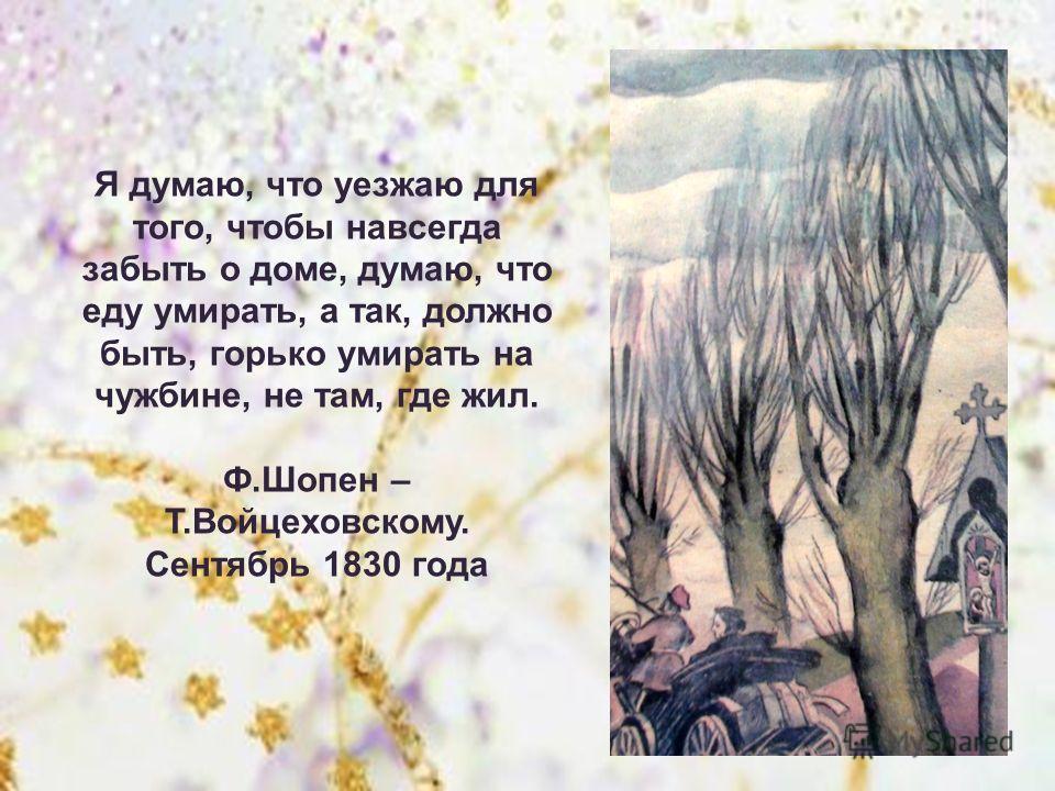 Я думаю, что уезжаю для того, чтобы навсегда забыть о доме, думаю, что еду умирать, а так, должно быть, горько умирать на чужбине, не там, где жил. Ф.Шопен – Т.Войцеховскому. Сентябрь 1830 года