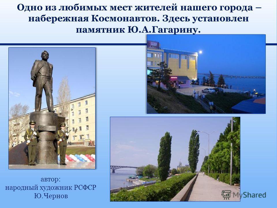 Одно из любимых мест жителей нашего города – набережная Космонавтов. Здесь установлен памятник Ю.А.Гагарину. автор: народный художник РСФСР Ю.Чернов
