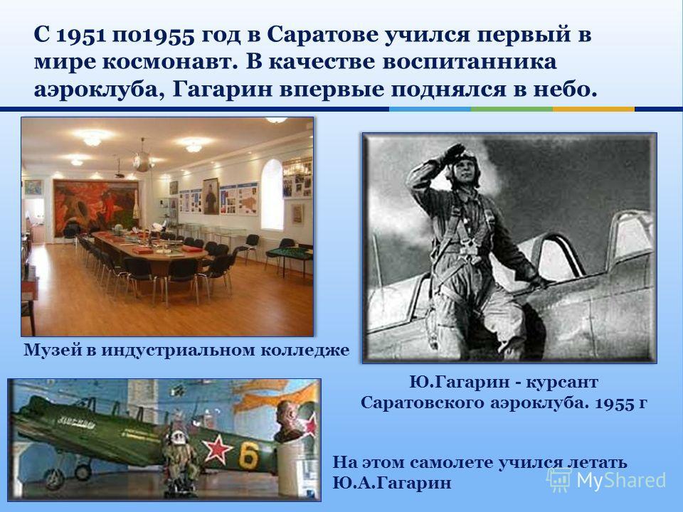 Музей в индустриальном колледже Ю.Гагарин - курсант Саратовского аэроклуба. 1955 г На этом самолете учился летать Ю.А.Гагарин С 1951 по 1955 год в Саратове учился первый в мире космонавт. В качестве воспитанника аэроклуба, Гагарин впервые поднялся в