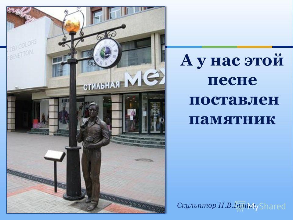 А у нас этой песне поставлен памятник Скульптор Н.В.Бунин.