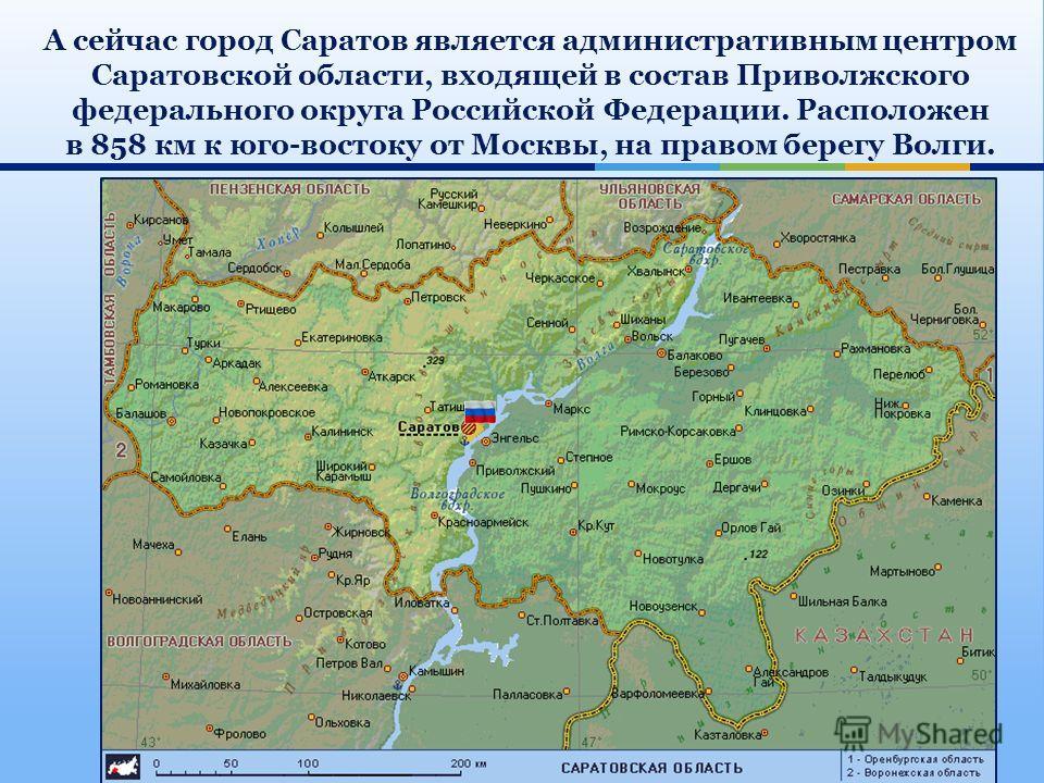 А сейчас город Саратов является административным центром Саратовской области, входящей в состав Приволжского федерального округа Российской Федерации. Расположен в 858 км к юго-востоку от Москвы, на правом берегу Волги.