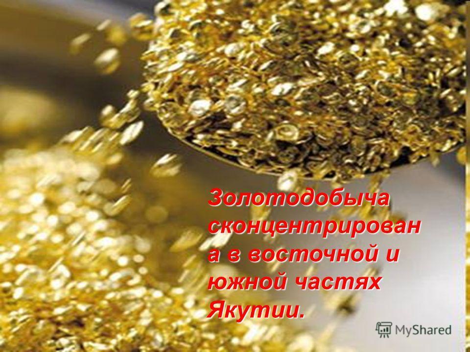 Золотодобыча сконцентрирован а в восточной и южной частях Якутии.