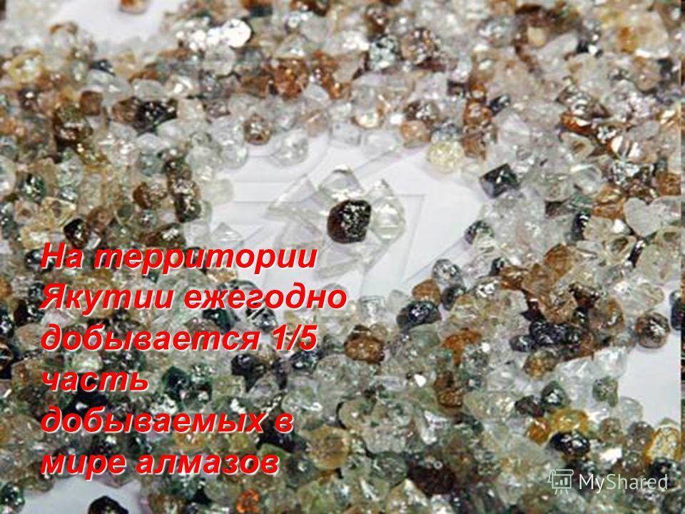 На территории Якутии ежегодно добывается 1/5 часть добываемых в мире алмазов