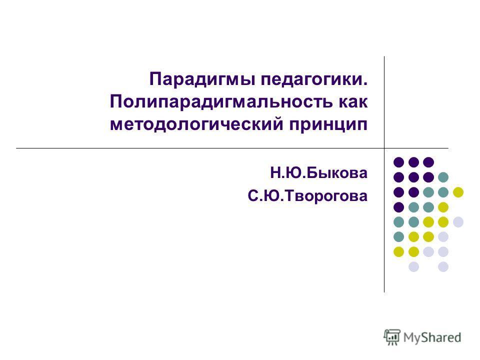 Парадигмы педагогики. Полипарадигмальность как методологический принцип Н.Ю.Быкова С.Ю.Творогова