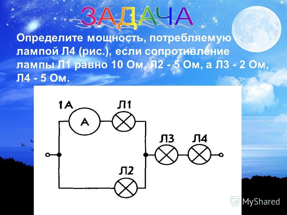 Определите мощность, потребляемую лампой Л4 (рис.), если сопротивление лампы Л1 равно 10 Ом, Л2 - 5 Ом, а Л3 - 2 Ом, Л4 - 5 Ом.