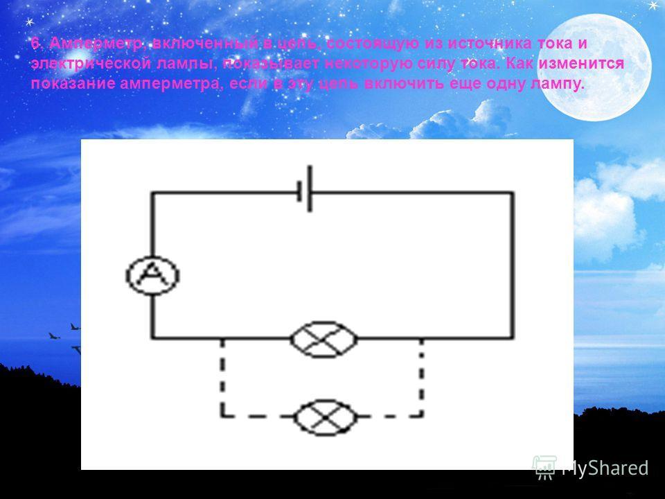 6. Амперметр, включенный в цепь, состоящую из источника тока и электрической лампы, показывает некоторую силу тока. Как изменится показание амперметра, если в эту цепь включить еще одну лампу.
