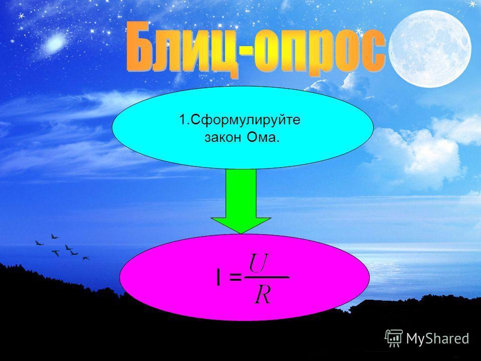 1. Сформулируйте закон Ома. I =