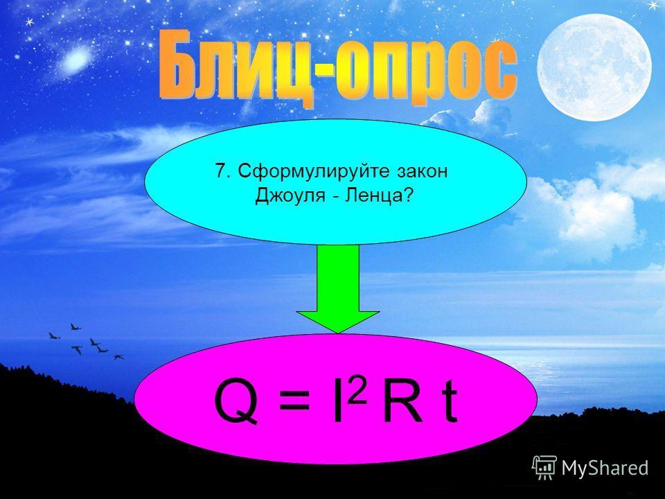 7. Сформулируйте закон Джоуля - Ленца? Q = I 2 R t
