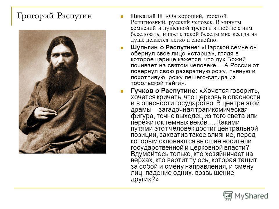 Григорий Распутин Николай II: «Он хороший, простой. Религиозный, русский человек. В минуты сомнений и душевной тревоги я люблю с ним беседовать, и после такой беседы мне всегда на душе делается легко и спокойно. Шульгин о Распутине: «Царской семье он