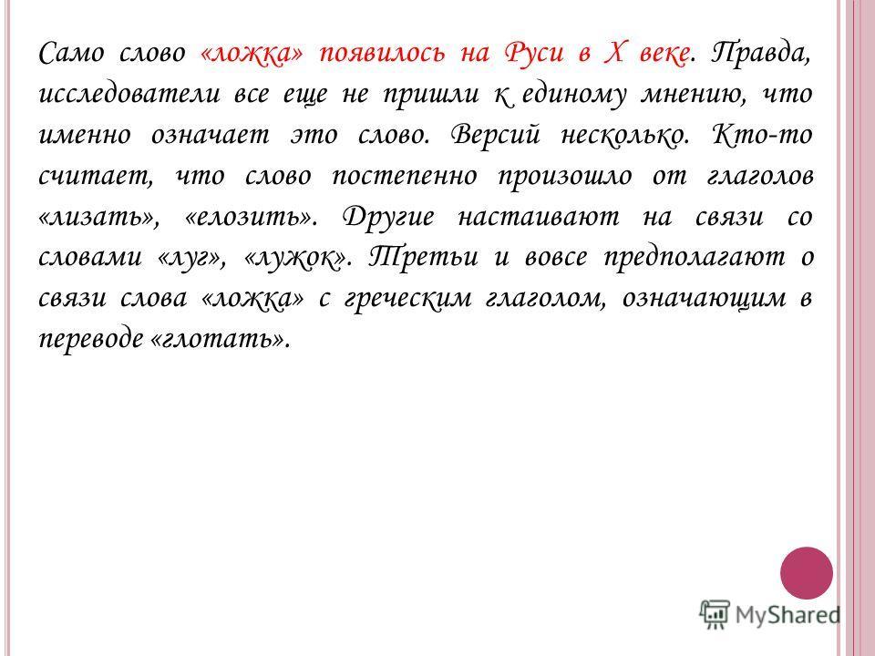 Само слово «ложка» появилось на Руси в X веке. Правда, исследователи все еще не пришли к единому мнению, что именно означает это слово. Версий несколько. Кто-то считает, что слово постепенно произошло от глаголов «лизать», «елозить». Другие настаиваю
