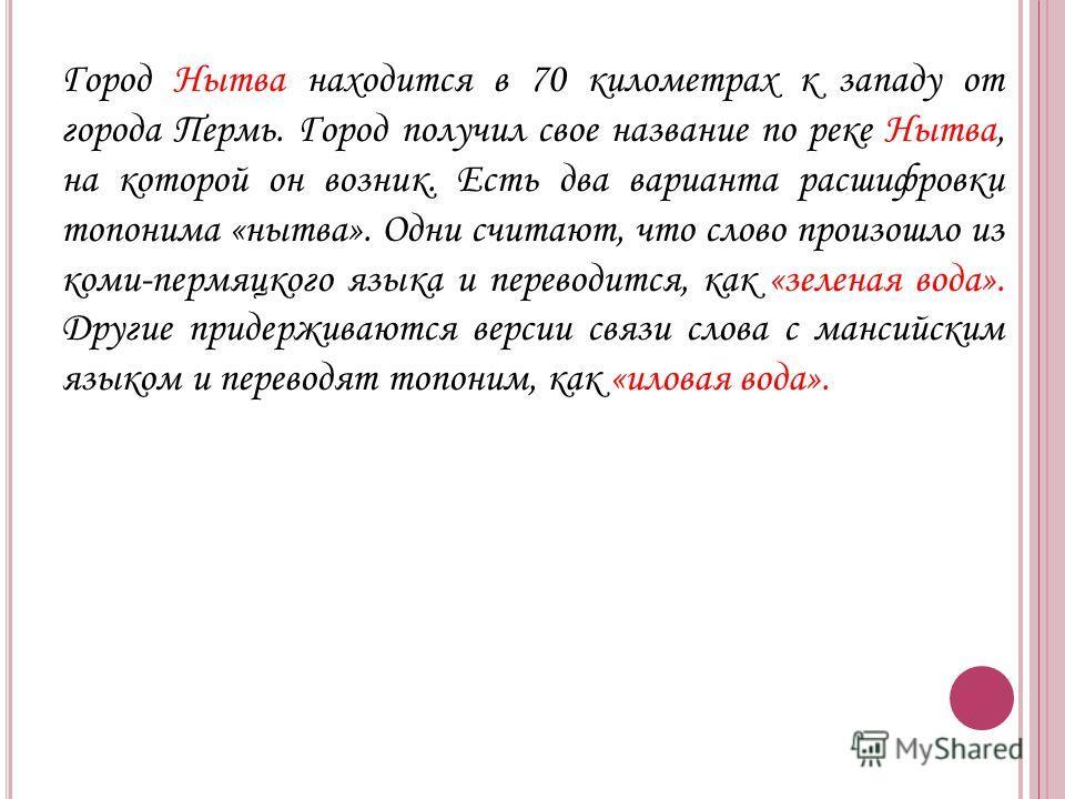 Город Нытва находится в 70 километрах к западу от города Пермь. Город получил свое название по реке Нытва, на которой он возник. Есть два варианта расшифровки топонима «нытва». Одни считают, что слово произошло из коми-пермяцкого языка и переводится,