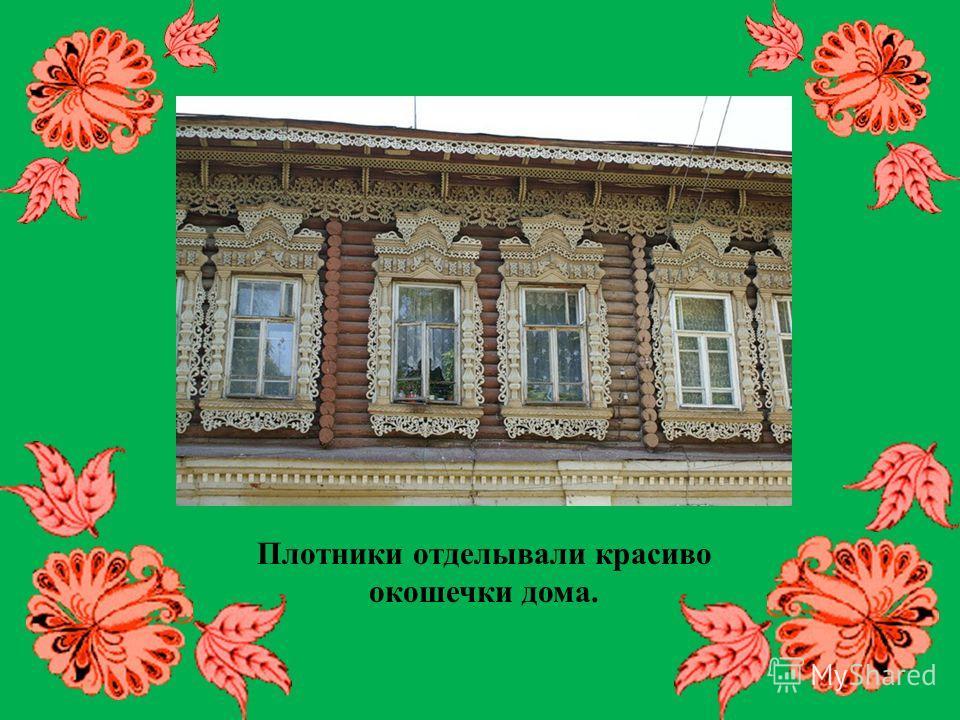 Плотники отделывали красиво окошечки дома.