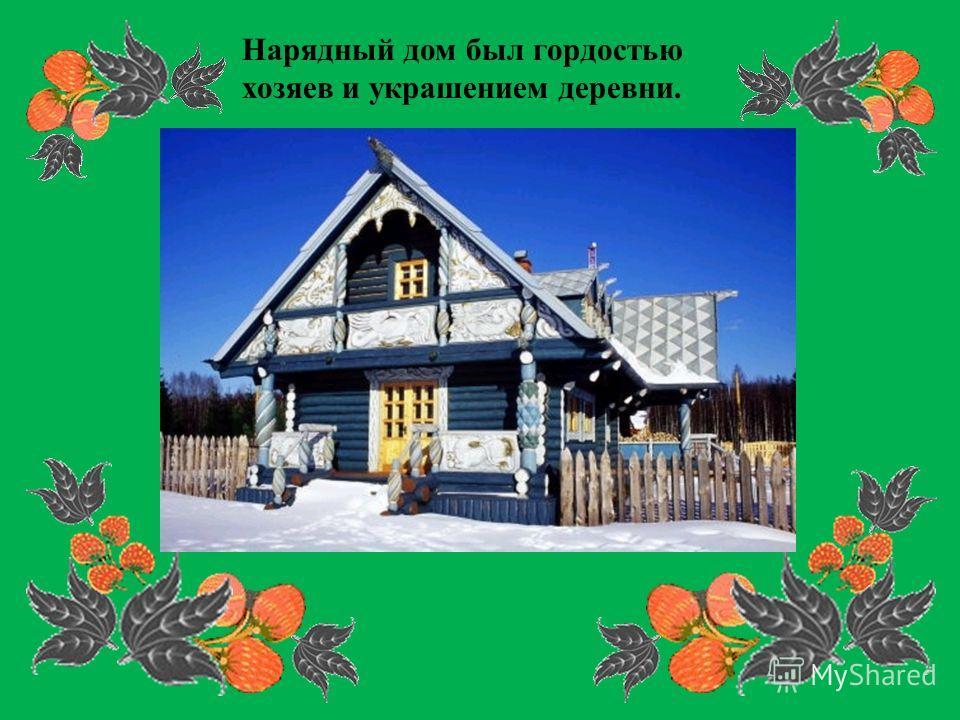 Нарядный дом был гордостью хозяев и украшением деревни.