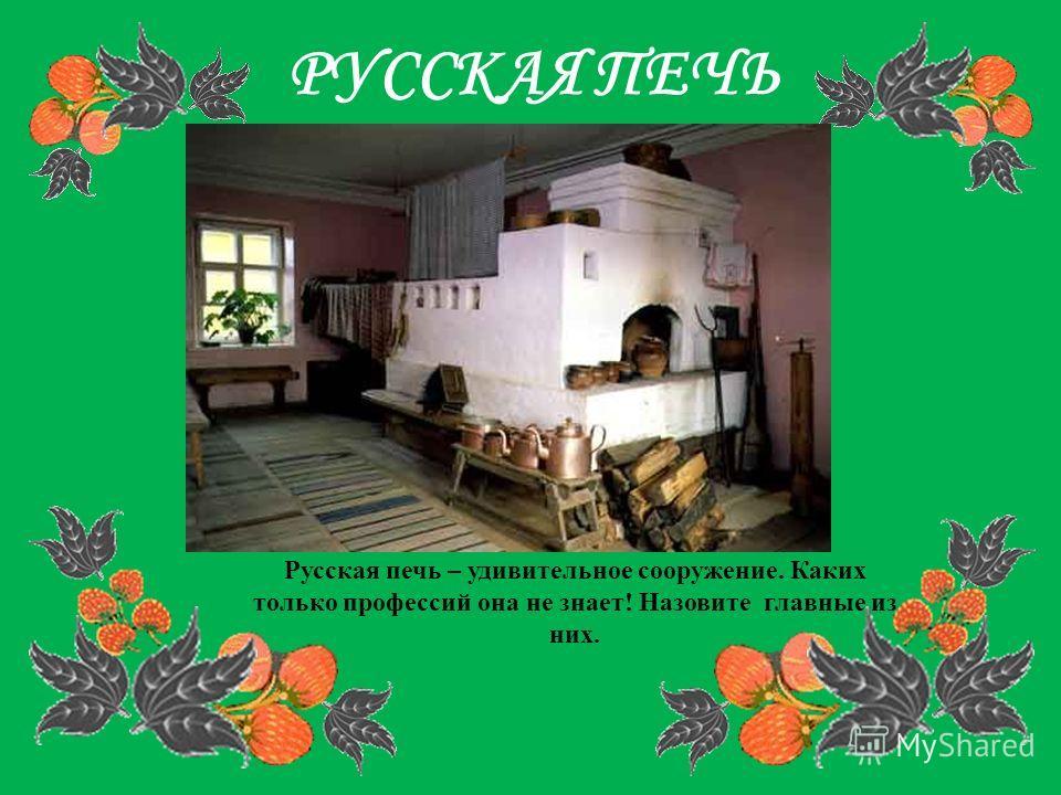 РУССКАЯ ПЕЧЬ Русская печь – удивительное сооружение. Каких только профессий она не знает! Назовите главные из них.