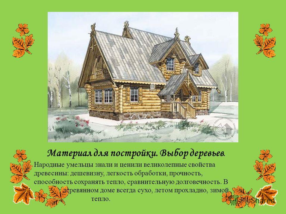 Материал для постройки. Выбор деревьев. Народные умельцы знали и ценили великолепные свойства древесины: дешевизну, легкость обработки, прочность, способность сохранять тепло, сравнительную долговечность. В деревянном доме всегда сухо, летом прохладн