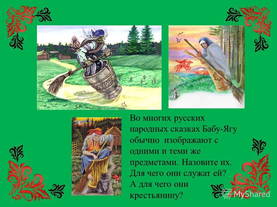 Во многих русских народных сказках Бабу-Ягу обычно изображают с одними и теми же предметами. Назовите их. Для чего они служат ей? А для чего они крестьянину?