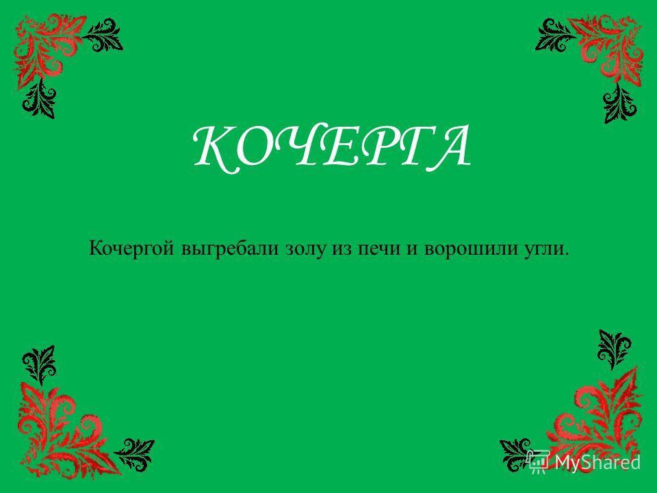 КОЧЕРГА Кочергой выгребали золу из печи и ворошили угли.