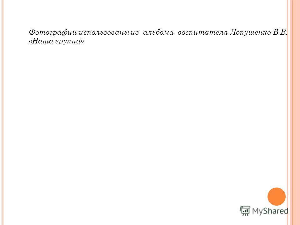 Фотографии использованы из альбома воспитателя Лопушенко В.В. «Наша группа»