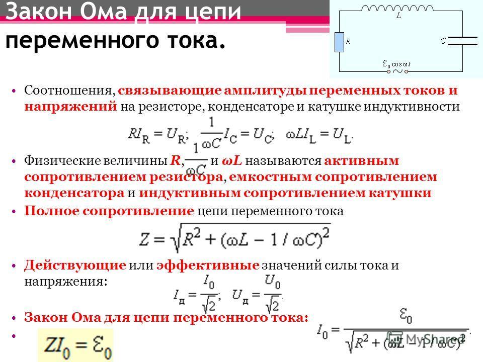 Закон Ома для цепи переменного тока. Соотношения, связывающие амплитуды переменных токов и напряжений на резисторе, конденсаторе и катушке индуктивности Физические величины R, и ωL называются активным сопротивлением резистора, емкостным сопротивление