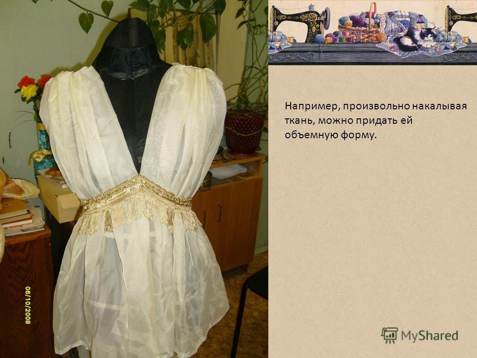 Например, произвольно накалывая ткань, можно придать ей объемную форму.