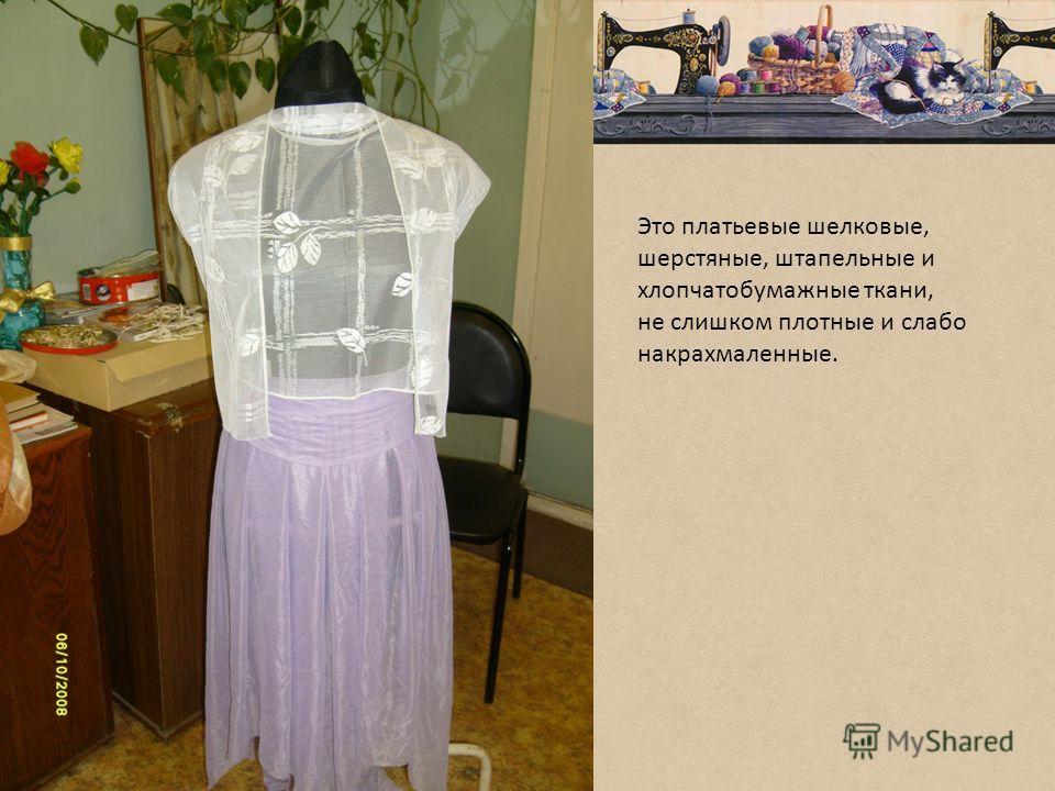 Это платьевые шелковые, шерстяные, штапельные и хлопчатобумажные ткани, не слишком плотные и слабо накрахмаленные.