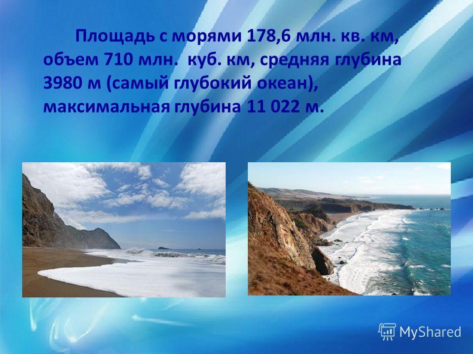 Площадь с морями 178,6 млн. кв. км, объем 710 млн. куб. км, средняя глубина 3980 м (самый глубокий океан), максимальная глубина 11 022 м.