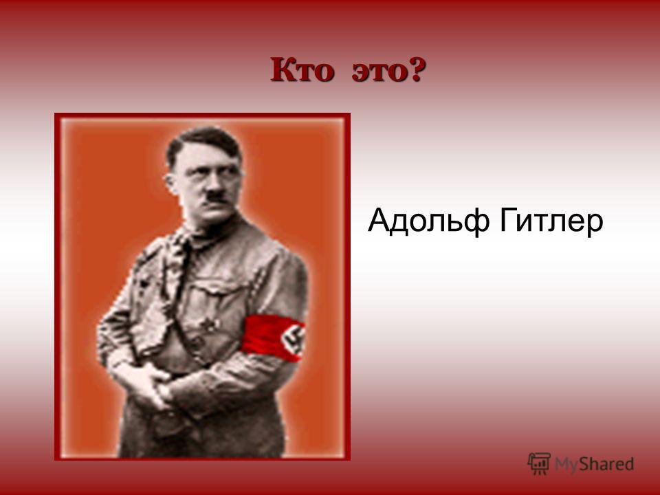 Кто это? Адольф Гитлер