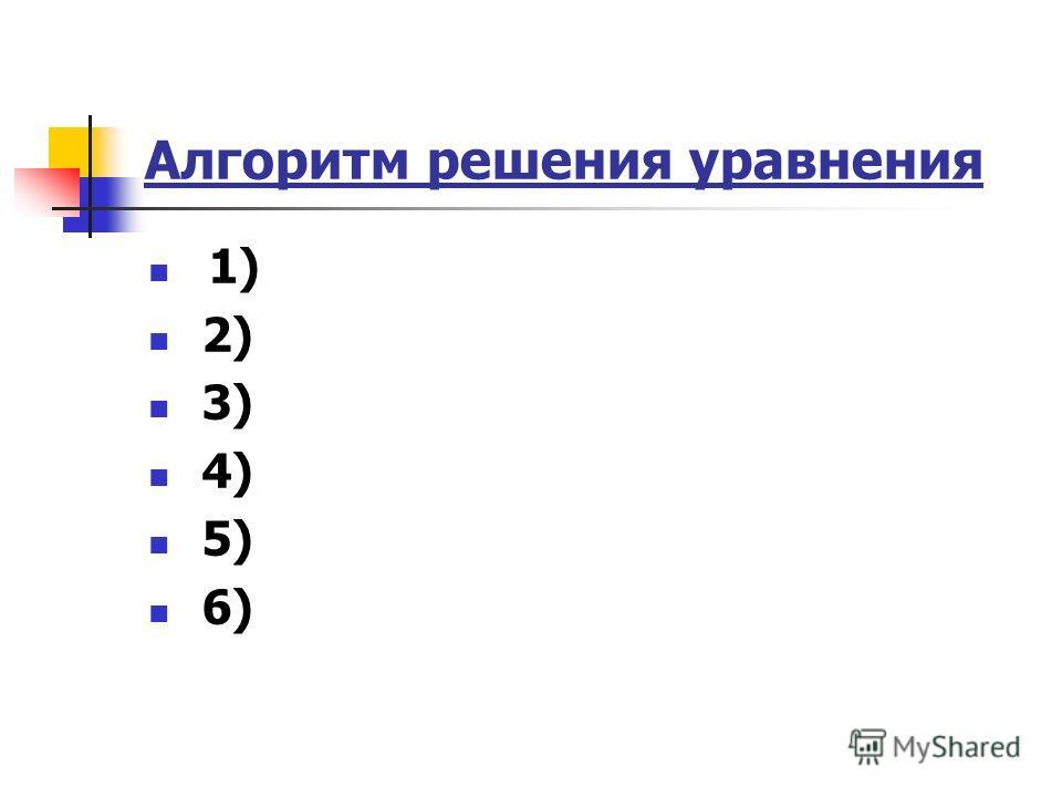 Алгоритм решения уравнения 1) 2) 3) 4) 5) 6)