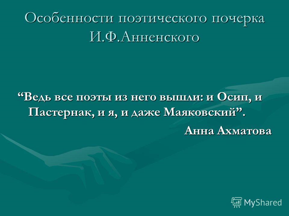 Особенности поэтического почерка И.Ф.Анненского Ведь все поэты из него вышли: и Осип, и Пастернак, и я, и даже Маяковский. Анна Ахматова