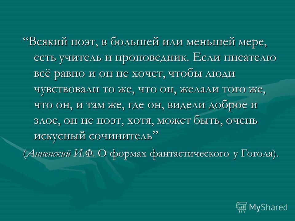 Всякий поэт, в большей или меньшей мере, есть учитель и проповедник. Если писателю всё равно и он не хочет, чтобы люди чувствовали то же, что он, желали того же, что он, и там же, где он, видели доброе и злое, он не поэт, хотя, может быть, очень иску