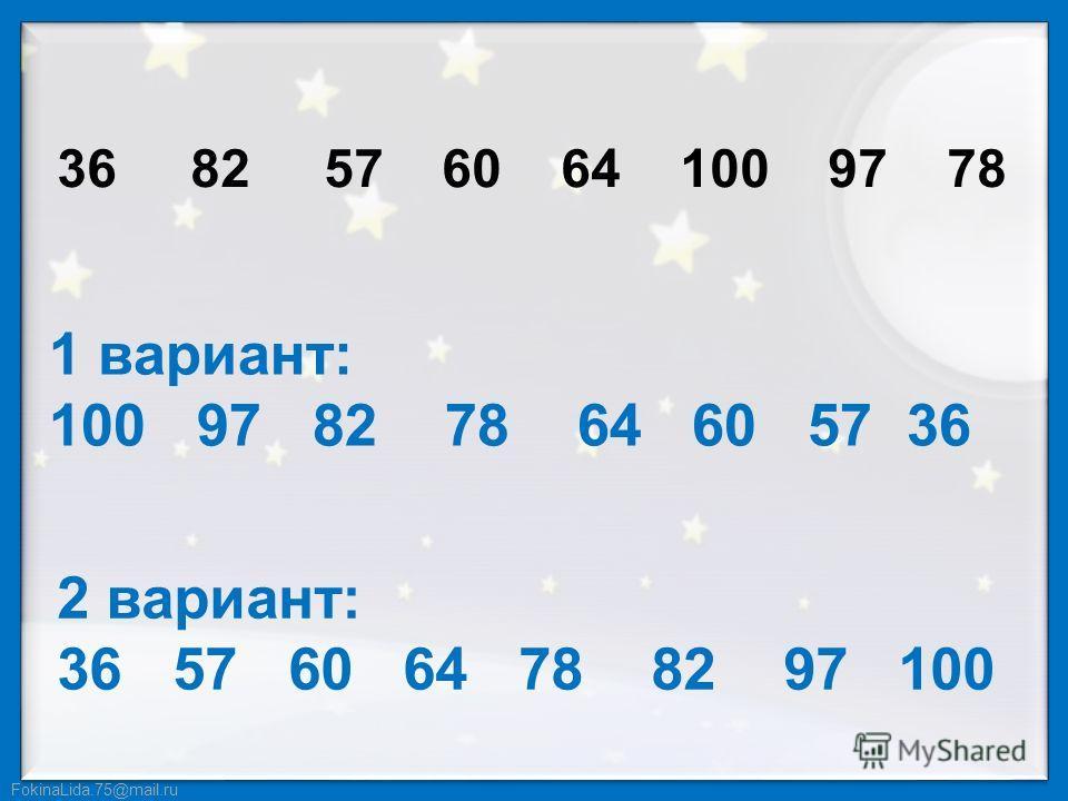 FokinaLida.75@mail.ru 36 82 57 60 64 100 97 78 1 вариант: 100 97 82 78 64 60 57 36 2 вариант: 36 57 60 64 78 82 97 100