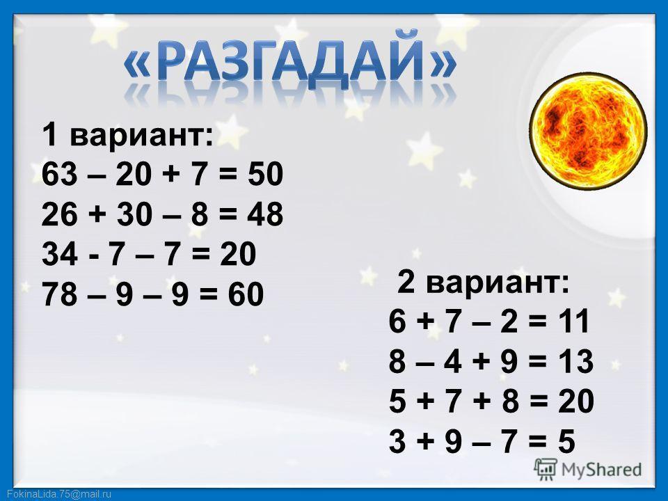 2 вариант: 6 + 7 – 2 = 11 8 – 4 + 9 = 13 5 + 7 + 8 = 20 3 + 9 – 7 = 5 1 вариант: 63 – 20 + 7 = 50 26 + 30 – 8 = 48 34 - 7 – 7 = 20 78 – 9 – 9 = 60