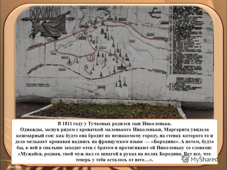 В 1811 году у Тучковых родился сын Николенька. Однажды, заснув рядом с кроваткой маленького Николеньки, Маргарита увидела кошмарный сон: как будто она бродит по незнакомому городу, на стенах которого то и дело мелькает кровавая надпись на французском