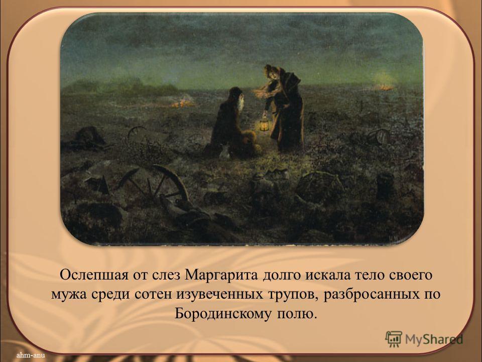 Ослепшая от слез Маргарита долго искала тело своего мужа среди сотен изувеченных трупов, разбросанных по Бородинскому полю.
