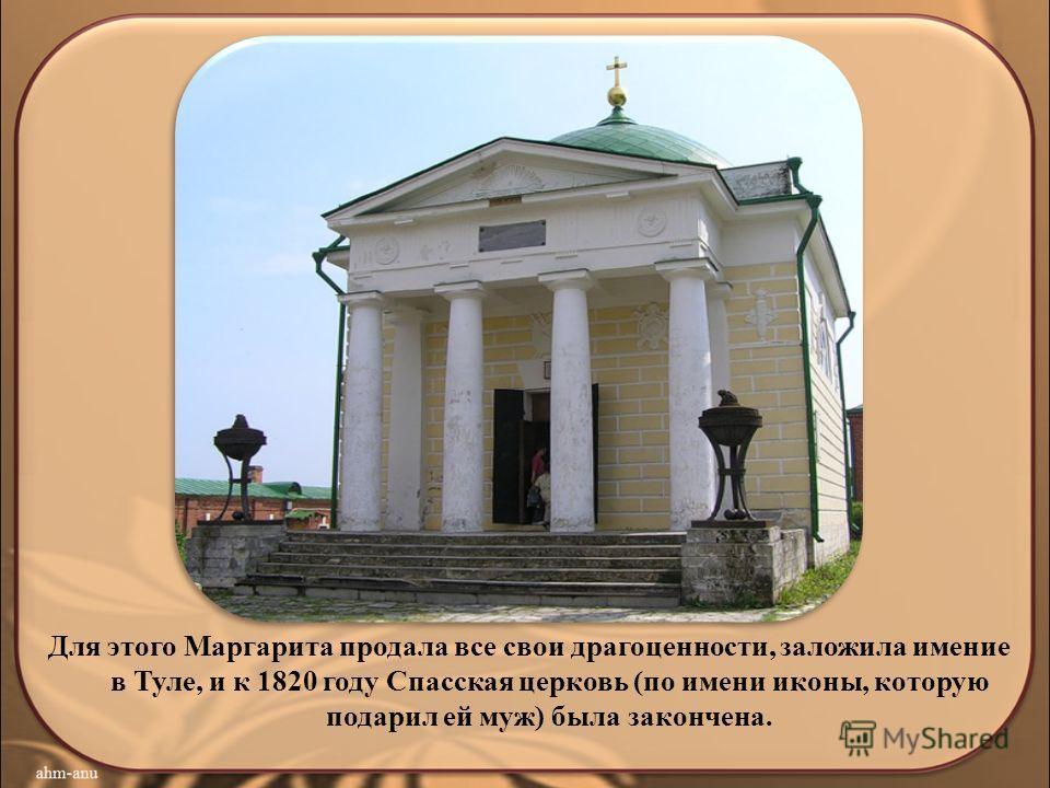 Для этого Маргарита продала все свои драгоценности, заложила имение в Туле, и к 1820 году Спасская церковь (по имени иконы, которую подарил ей муж) была закончена.